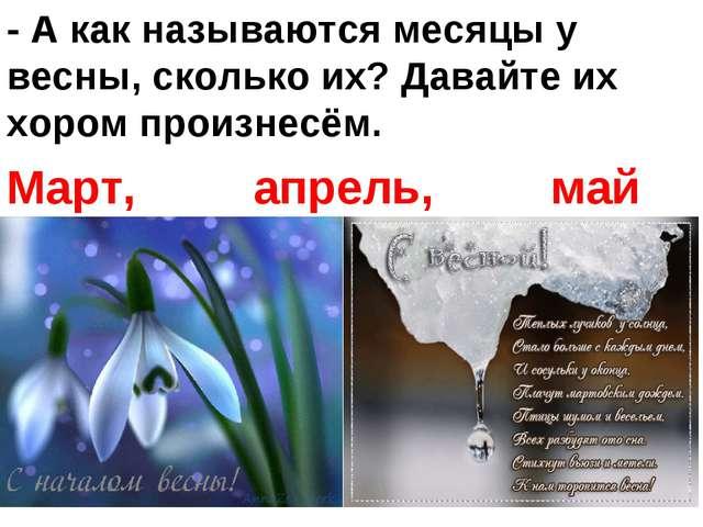 - А как называются месяцы у весны, сколько их? Давайте их хором произнесём. М...