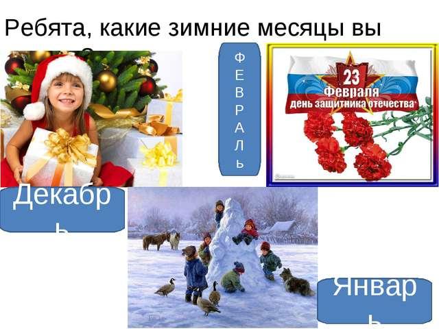 Ребята, какие зимние месяцы вы знаете? Декабрь Январь Ф Е В Р А Л ь