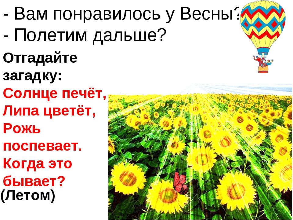 - Вам понравилось у Весны? - Полетим дальше? Отгадайте загадку: Солнце печёт,...