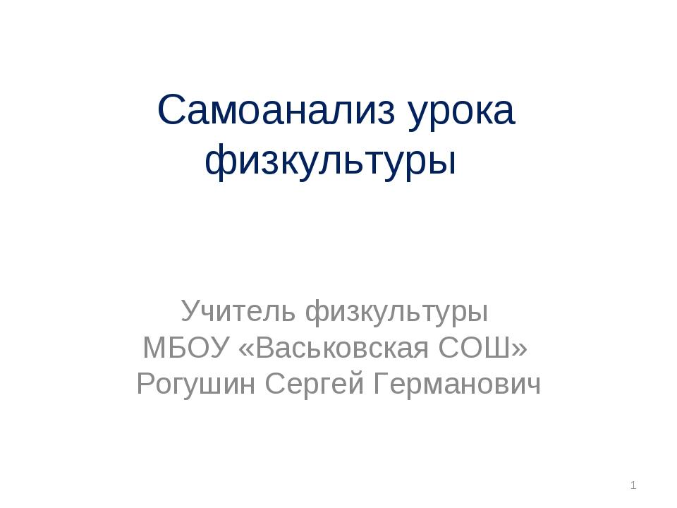 Самоанализ урока физкультуры Учитель физкультуры МБОУ «Васьковская СОШ» Рогуш...