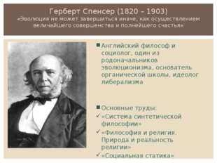 Герберт Спенсер (1820 – 1903) «Эволюция не может завершиться иначе, как осуще