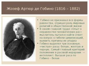 Жозеф Артюр де Гобино (1816 – 1882) Гобино не признавал все формы равенства,