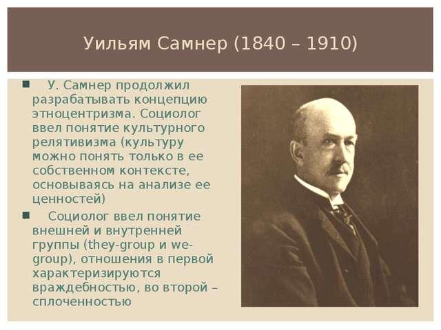 Уильям Самнер (1840 – 1910) У. Самнер продолжил разрабатывать концепцию этноц...
