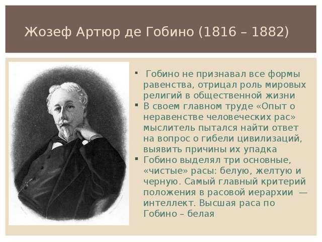 Жозеф Артюр де Гобино (1816 – 1882) Гобино не признавал все формы равенства,...