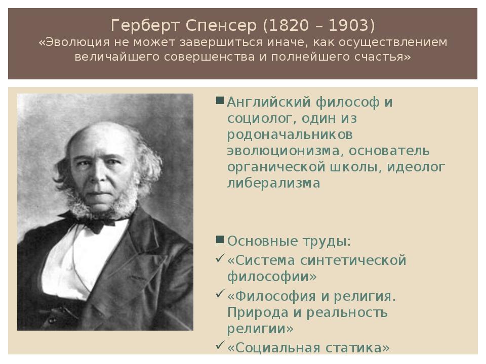 Герберт Спенсер (1820 – 1903) «Эволюция не может завершиться иначе, как осуще...