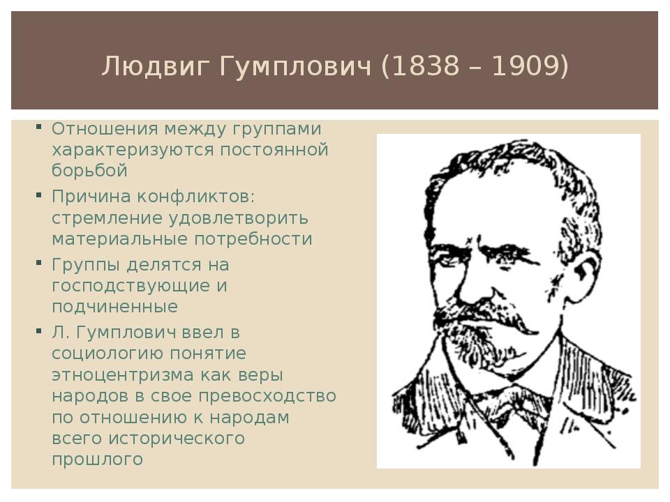Людвиг Гумплович (1838 – 1909) Отношения между группами характеризуются посто...