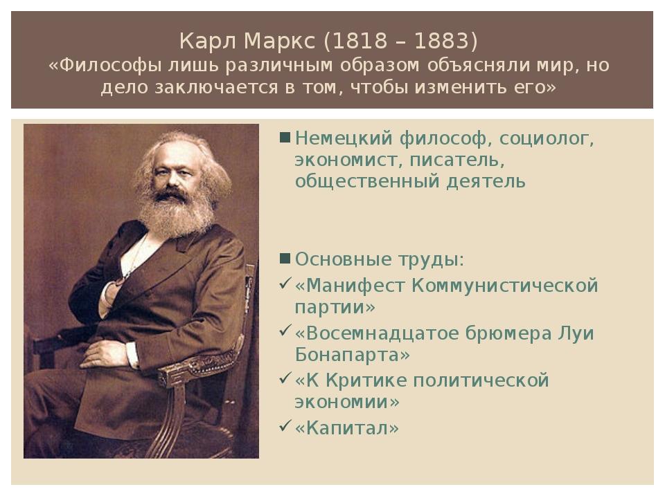 Карл Маркс (1818 – 1883) «Философы лишь различным образомобъяснялимир, но д...