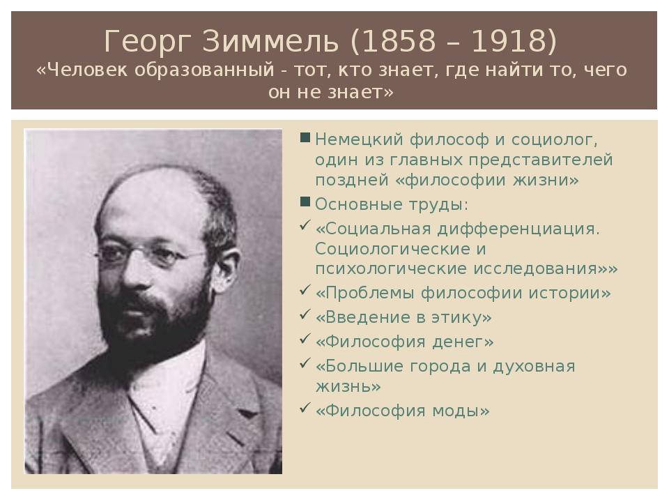 Георг Зиммель (1858 – 1918) «Человек образованный - тот, кто знает, где найти...