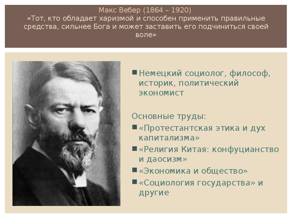 Макс Вебер (1864 – 1920) «Тот, кто обладает харизмой и способен применить пра...