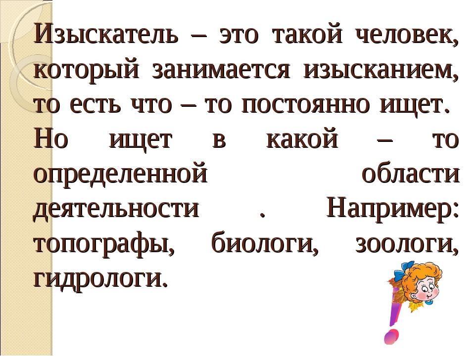 Изыскатель – это такой человек, который занимается изысканием, то есть что –...