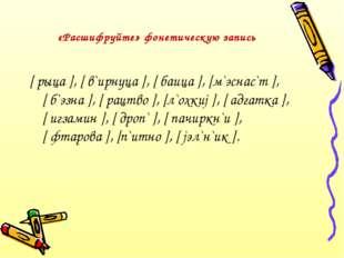 «Расшифруйте» фонетическую запись [ рыца ], [ в`ирнуца ], [ баица ], [м`эснас