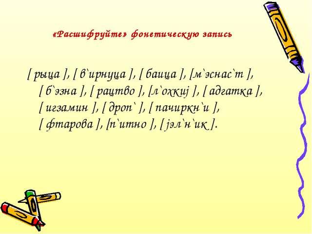 «Расшифруйте» фонетическую запись [ рыца ], [ в`ирнуца ], [ баица ], [м`эснас...