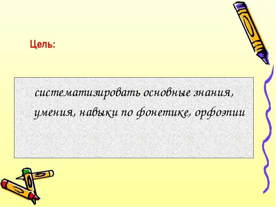 Цель: систематизировать основные знания, умения, навыки по фонетике, орфоэпии