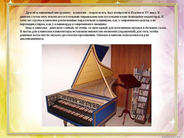 Другой клавишный инструмент - клавесин - скорее всего, был изобретен в Итали...