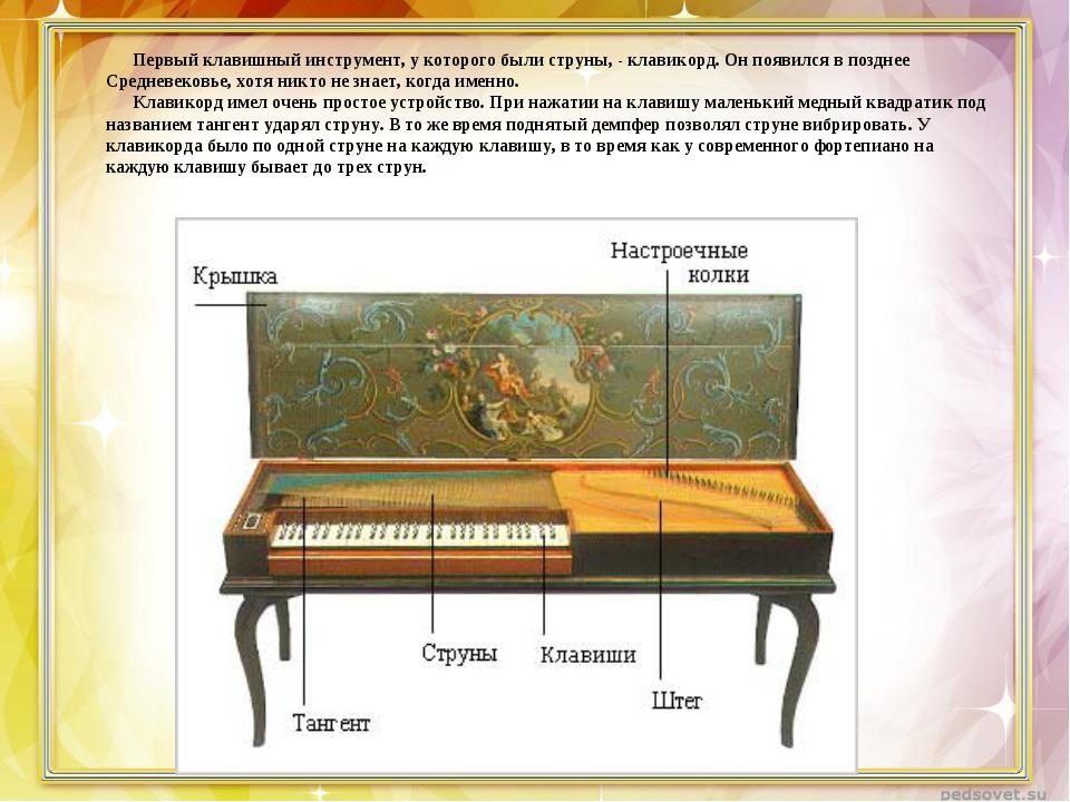 Первый клавишный инструмент, у которого были струны, - клавикорд. Он появилс...