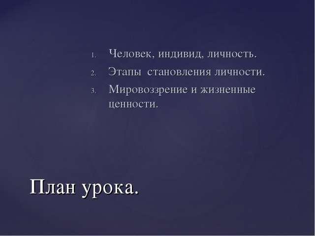 План урока. Человек, индивид, личность. Этапы становления личности. Мировоззр...