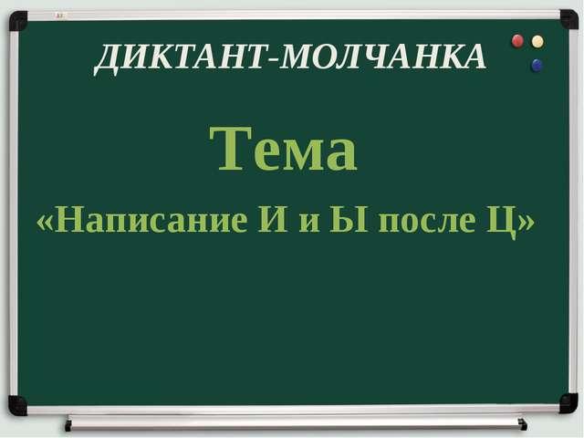 ДИКТАНТ-МОЛЧАНКА Тема «Написание И и Ы после Ц»