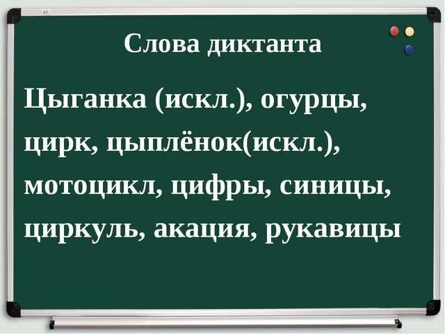 Слова диктанта Цыганка (искл.), огурцы, цирк, цыплёнок(искл.), мотоцикл, цифр...