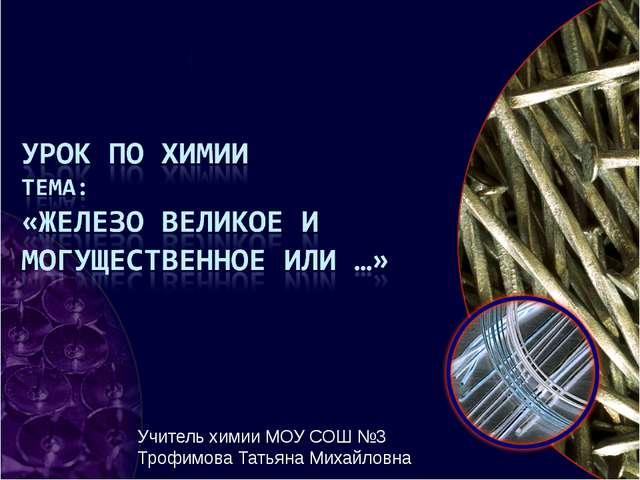 Учитель химии МОУ СОШ №3 Трофимова Татьяна Михайловна