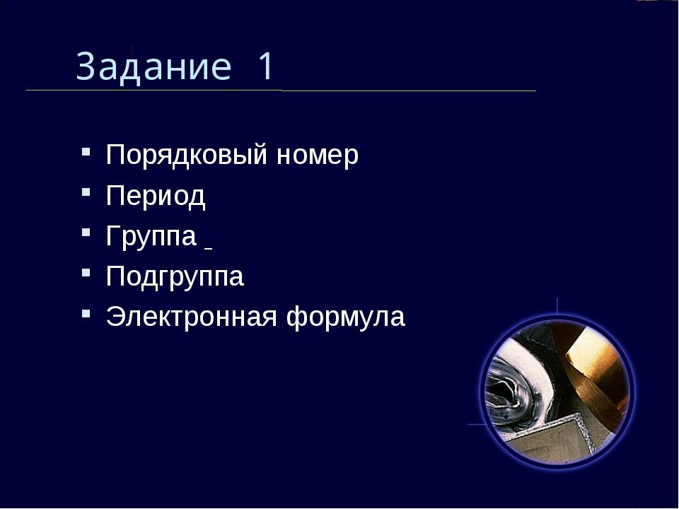 Задание 1 Порядковый номер Период Группа Подгруппа Электронная формула