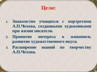 Цели: Знакомство учащихся с портретами А.П.Чехова, созданными художниками при
