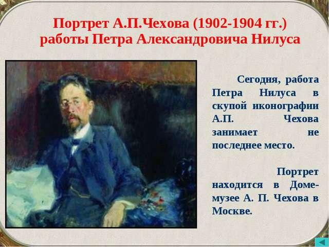 Портрет А.П.Чехова (1902-1904 гг.) работы Петра Александровича Нилуса Сегодня...