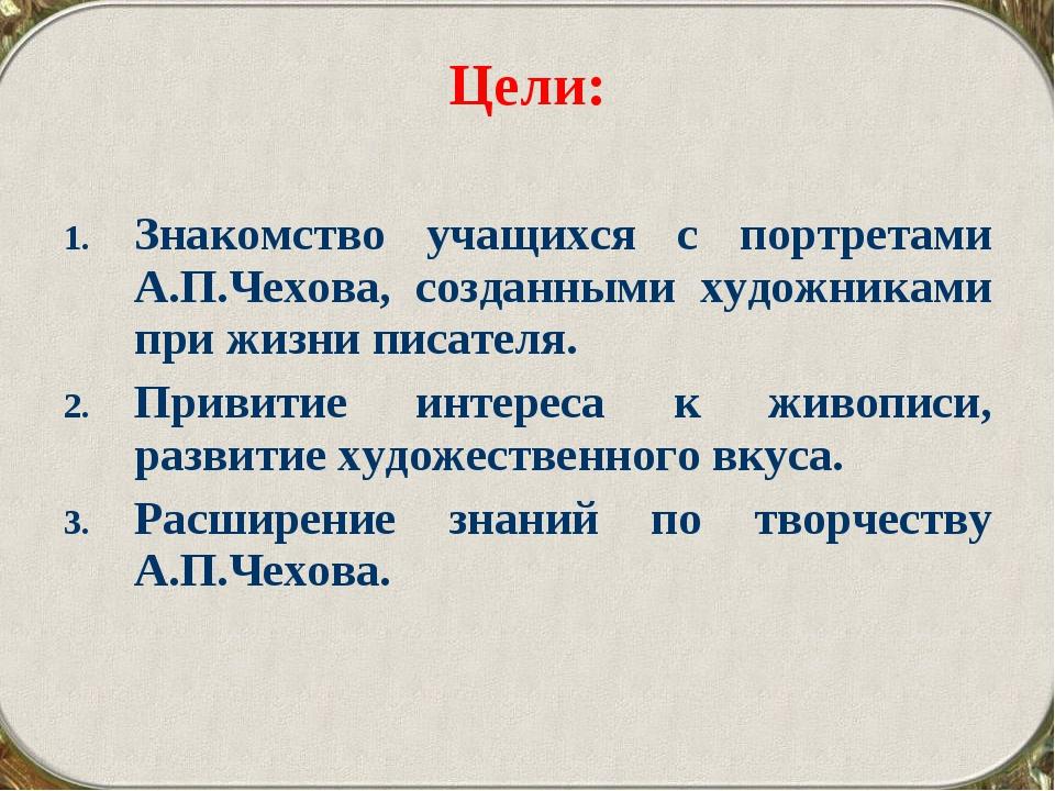 Цели: Знакомство учащихся с портретами А.П.Чехова, созданными художниками при...