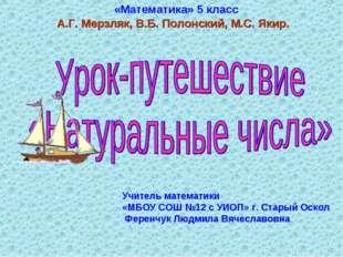 Учитель математики «МБОУ СОШ №12 с УИОП» г. Старый Оскол Ференчук Людмила Вяч