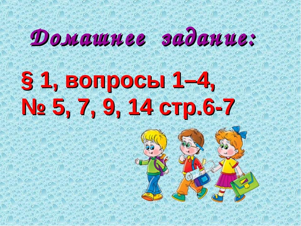 Домашнее задание: § 1, вопросы 1–4, № 5, 7, 9, 14 стр.6-7