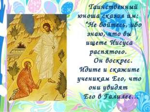 """Таинственный юноша сказал им: """"Не бойтесь, ибо знаю, что вы ищете Иисуса расп"""