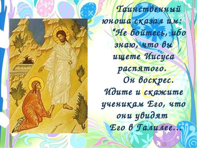 """Таинственный юноша сказал им: """"Не бойтесь, ибо знаю, что вы ищете Иисуса расп..."""