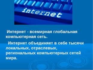 Интернет - всемирная глобальная компьютерная сеть. Интернет объединяет в себ