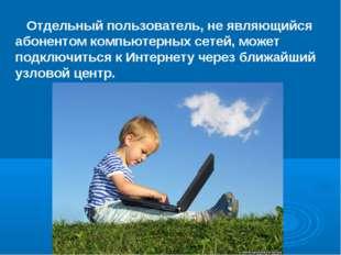 Отдельный пользователь, не являющийся абонентом компьютерных сетей, может по