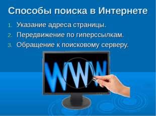 Способы поиска в Интернете Указание адреса страницы. Передвижение по гиперссы
