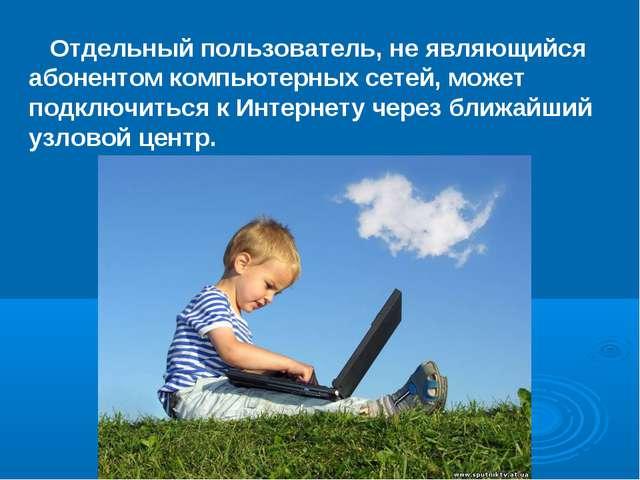 Отдельный пользователь, не являющийся абонентом компьютерных сетей, может по...