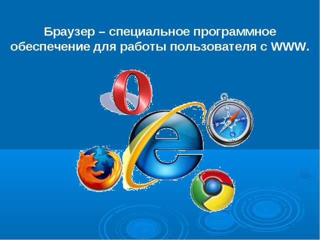 Браузер – специальное программное обеспечение для работы пользователя с WWW.