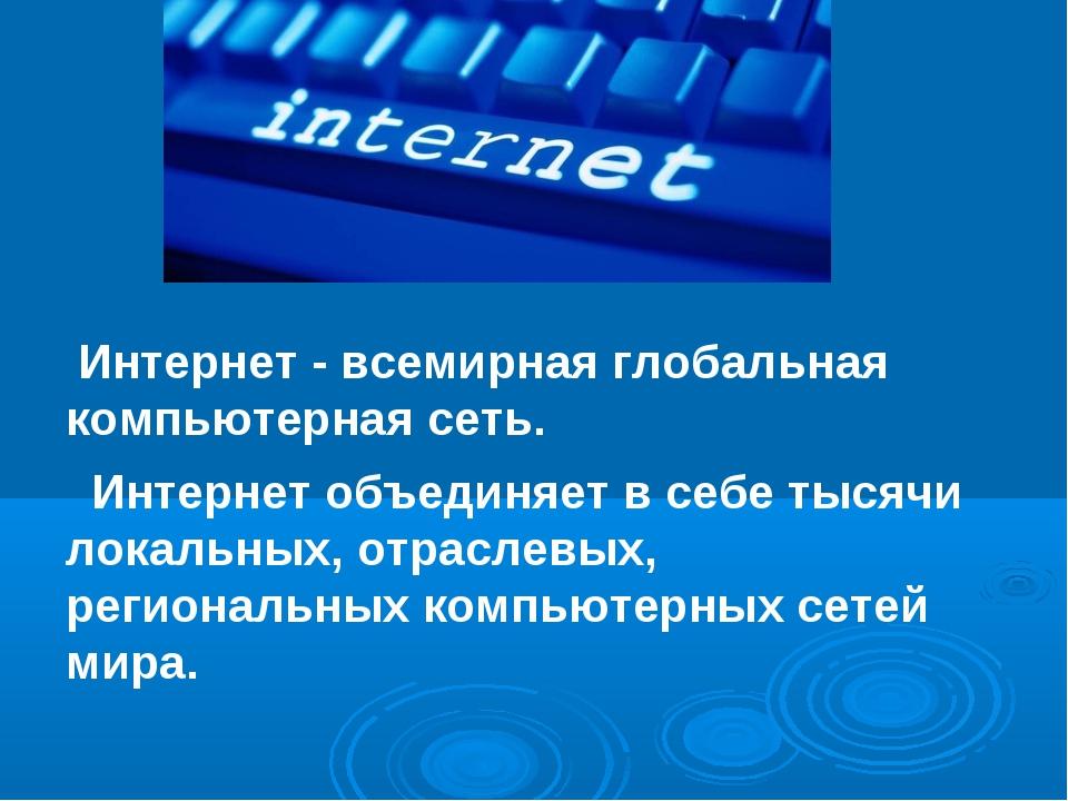 Интернет - всемирная глобальная компьютерная сеть. Интернет объединяет в себ...