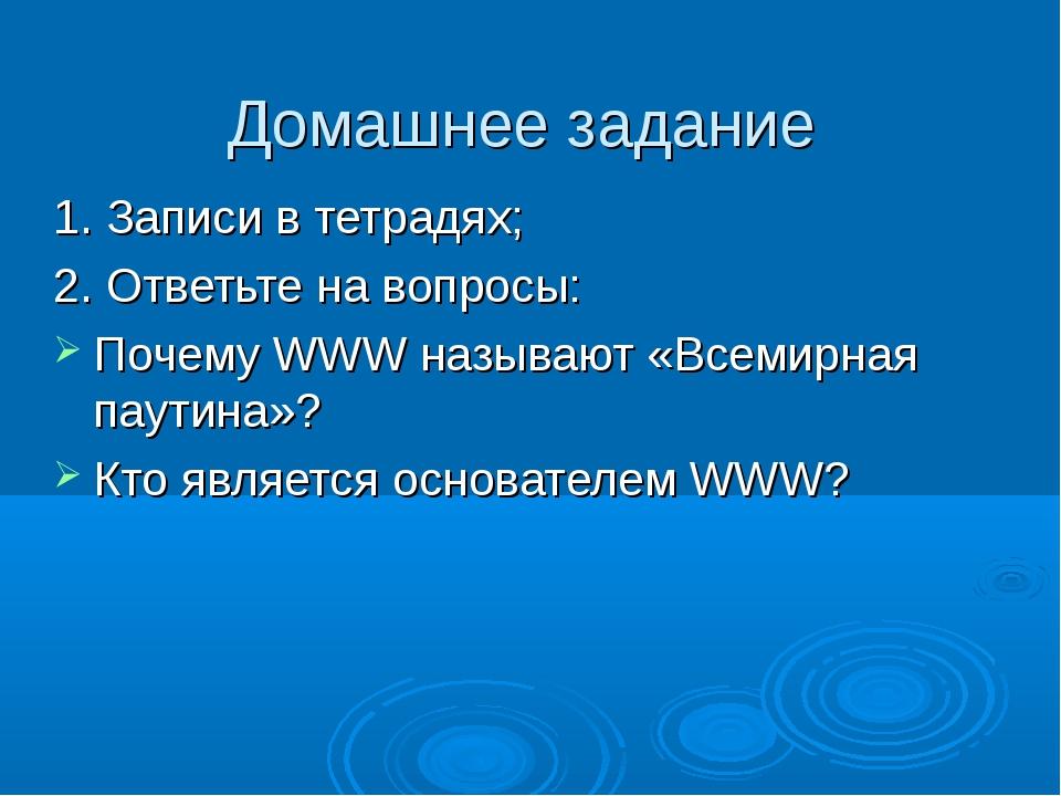 Домашнее задание 1. Записи в тетрадях; 2. Ответьте на вопросы: Почему WWW наз...