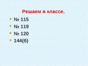 Решаем в классе. № 115 № 119 № 120 144(б)