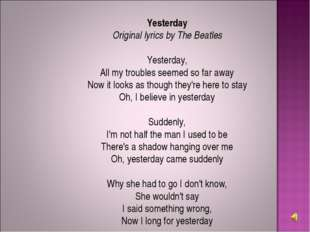 Yesterday Original lyrics by The Beatles Yesterday, All my troubles seemed so