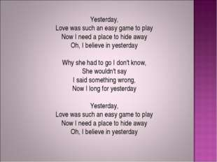 Yesterday, Love was such an easy game to play Now I need a place to hide away