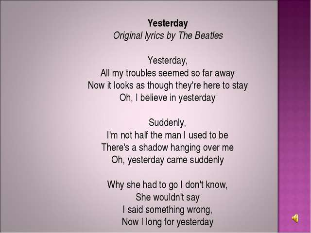 Yesterday Original lyrics by The Beatles Yesterday, All my troubles seemed so...