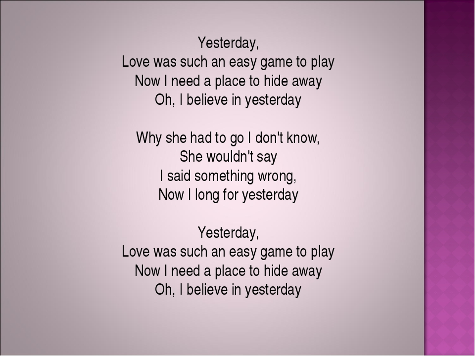 Yesterday, Love was such an easy game to play Now I need a place to hide away...