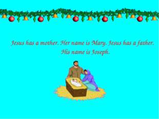 Jesus has a mother. Her name is Mary. Jesus has a father. His name is Joseph.