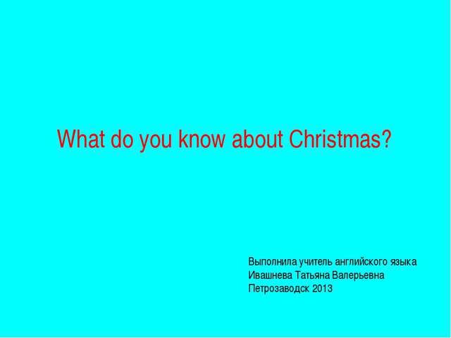 What do you know about Christmas? Выполнила учитель английского языка Ивашнев...