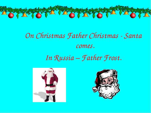 On Christmas Father Christmas - Santa comes. In Russia – Father Frost.