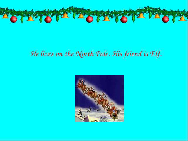 He lives on the North Pole. His friend is Elf.