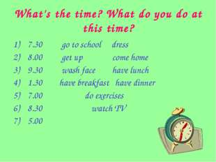 What's the time? What do you do at this time? 7.30 go to school dress 8.00 ge