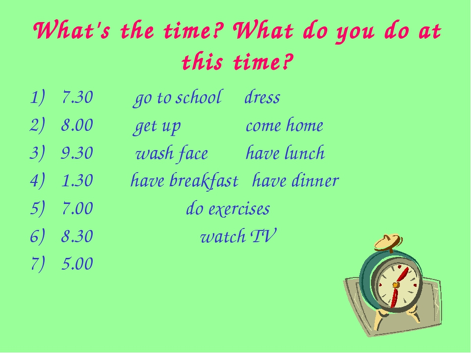 What's the time? What do you do at this time? 7.30 go to school dress 8.00 ge...