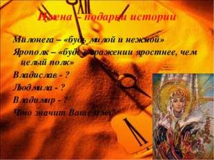 Имена – подарки истории Милонега – «будь милой и нежной» Ярополк – «будь в ср